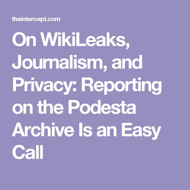 On WikiLeaks, Journalism, and Privacy: Reporting on the Podesta Archive Is an Easy Call