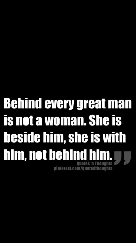 Behind every great man is not a woman. She is beside him, she is with him, not behind him.