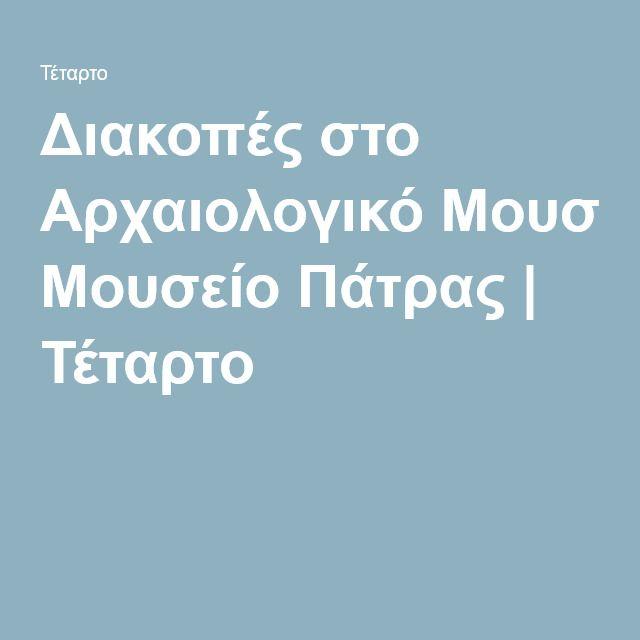 Διακοπές στο Αρχαιολογικό Μουσείο Πάτρας | Τέταρτο