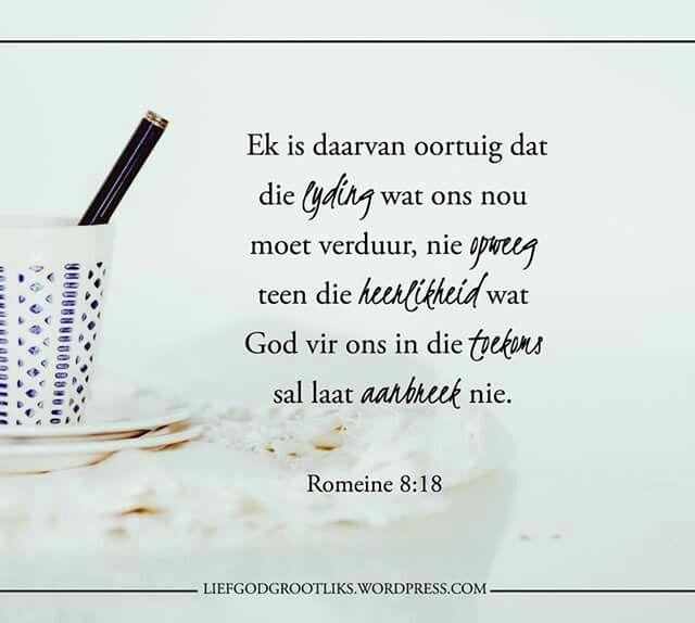 Romans 8:18 Ek is daarvan oortuig dat die lyding wat ons nou moet verduur, nie opweeg teen die heerlikheid wat God vir ons in die toekoms sal laat aanbreek nie.   Hierdie vers herinner ons om nie op te gee nie. Selfs wanneer ons sukkel, moet ons onthou dat daar goeie dae sowel as slegte dae sal wees. #LiefGodGrootliks