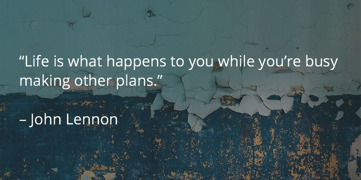 """Life is what happens to you while you're busy making other plans.""   – John Lennon"