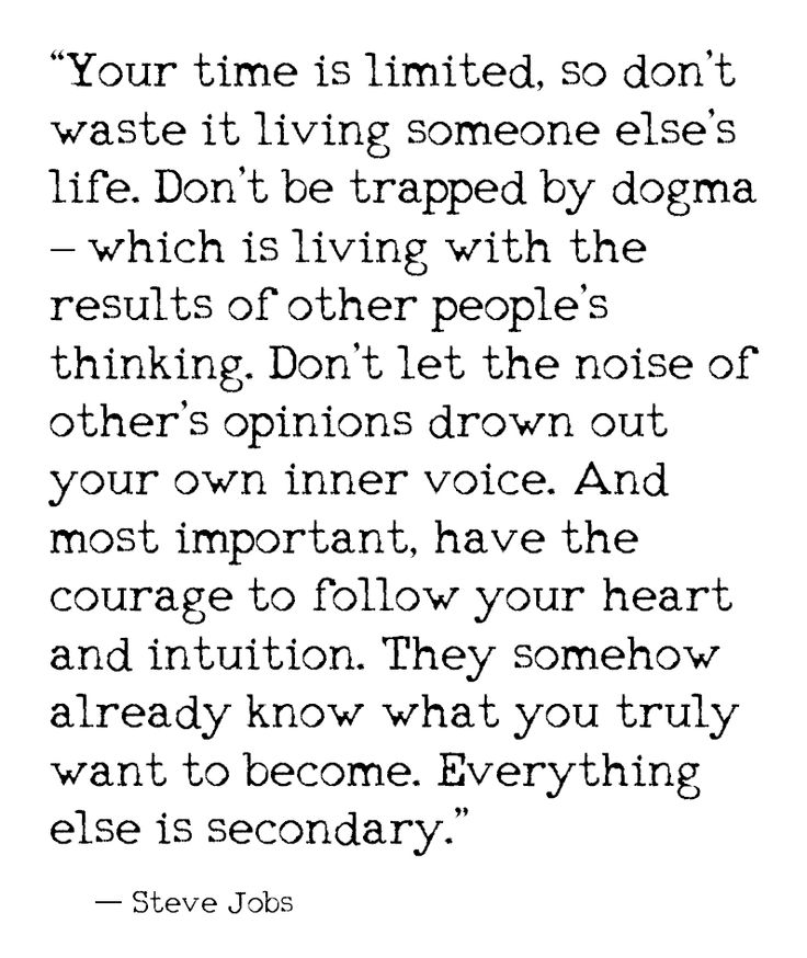 """Your time is limited, so don't waste it living someone else's life. Don't be trapped by dogma - which is living with the results of other people's thinking. Don't let the noise of other's opinions drown out your own inner voice. And most important, have the courage to follow your heart and intuition. They somehow already know what you truly want to become. Everything else is secondary."" - Steve Jobs. Wisdom quotes and inspirational quotes.  For more great inspiration follow us at…"