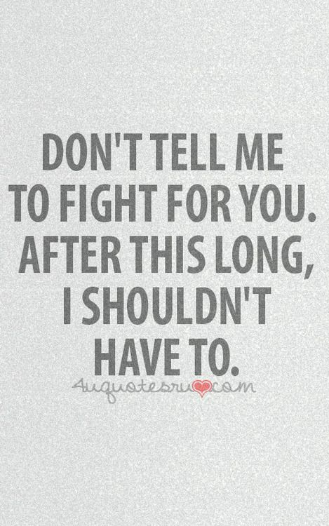Don't tell me to fight for you; after this long, I shouldn't have to.
