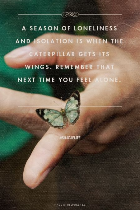 A season of loneliness and isolation is when the caterpillar gets its wings. Remember that next time you feel alone. - - #singlelife | Prettyquotes made this with Spoken.ly