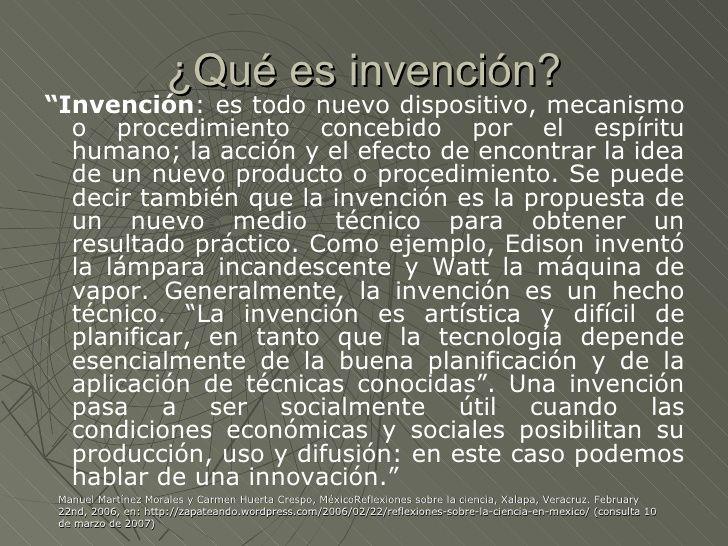 """¿Qué es invención?""""Invención: es todo nuevo dispositivo, mecanismo  o procedimiento concebido por el espíritu  humano; la ..."""