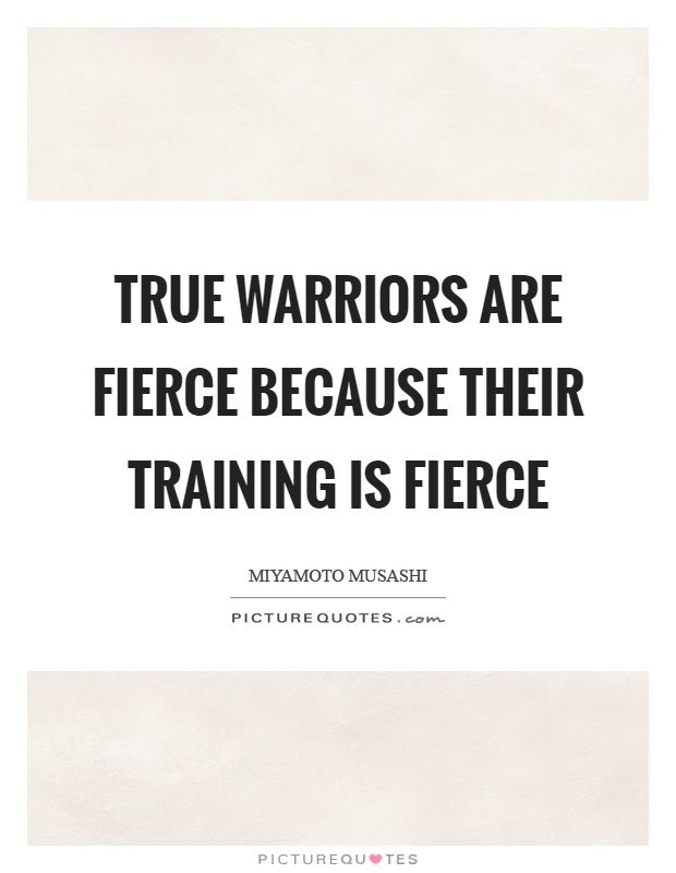 True+warriors+are+fierce+because+their+training+is+fierce. Picture Quotes.