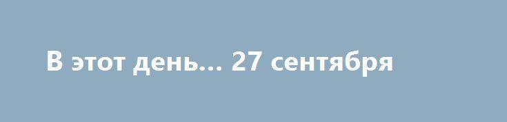 """В этот день… 27 сентября  26 лунный день, Луна в знаке Лев.  По народному календарю 27 сентября – Воздвижение Честного и Животворящего Креста Господня. Третья встреча осени. Воздвижение осень зиме навстречу двигает. К этому дню рубят капусту. """"Смекай, баба, про капусту на Воздвиженьев день"""".  Именины в этот день отмечают: Иван • Ян  27 сентября отмечают:  День воспитателя и всех дошкольных работников Международный день туризма  Родились в этот день: 1657 Софья Романова русская…"""