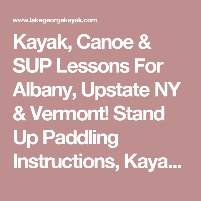 Kayak, Canoe & SUP Lessons For Albany, Upstate NY & Vermont! Stand Up Paddling Instructions, Kayaking Lessons & Paddling Safety!