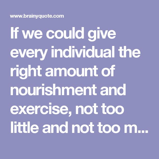 If we could give every individual the right amount of nourishment and exercise, not too little and not too much, we would have found the safest way to health. - Hippocrates - BrainyQuote