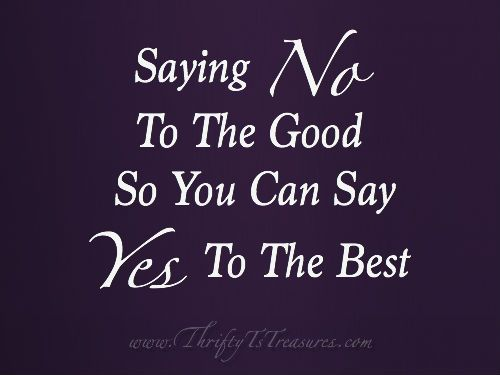Do you have a hard time saying no like I do? I'm learning that I have to say no to the good so I can say yes to the best!
