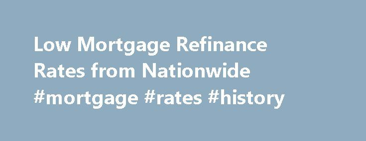 Low Mortgage Refinance Rates from Nationwide #mortgage #rates #history http://mortgage.nef2.com/low-mortgage-refinance-rates-from-nationwide-mortgage-rates-history/  #nationwide advantage mortgage # Low Mortgage Refinance Rates from Nationwide Bank ® Get a lower interest rate when you refinance your mortgage loan with us. That means you can lower your monthly house payment or pay off your mortgage sooner, helping your credit. A mortgage refinance from Nationwide Bank means you'll pay less on…