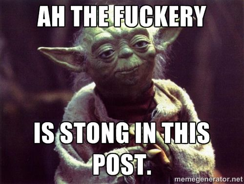 Ah the fuckery is stong in this post. - Yoda | Meme Generator