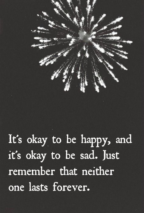 It's okay to be happy, and it's okay to be sad. Just remember that neither one lasts forever.