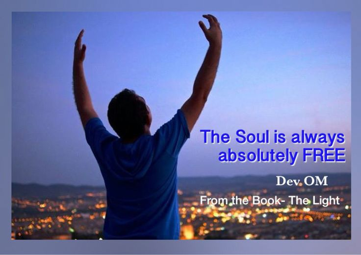 The Soul is always absolutely free.  Dev OM www.devom.org