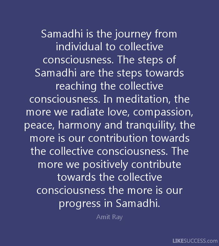Samadhi is the journey from individual to collective consciousness. The steps of Samadhi are the steps towards reaching the collective consciousness. In meditation, the more we radiate love, compassion, peace, harmony and tranquility, the more is our contribution towards the collective consciousness. The more we positively contribute towards the collective consciousness the more is our progress in Samadhi. - Amit Ray