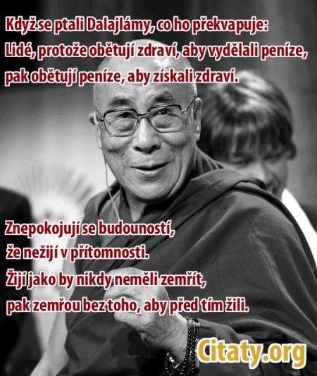 Dalajláma - Když se ptali Dalajlámy, co ho na lidstvu nejvíc překvapuje odpověděl: Lidé. Protože obětují zdraví, aby vydělali peníze. Pak obětují peníze, aby znovu získali zdraví. Pak se tak znepokojují budoucností, že nežijí v přítomnosti. Žijí tak jako by neměli nikdy zemřít. Pak zemřou bez toho, aby před tím žili.
