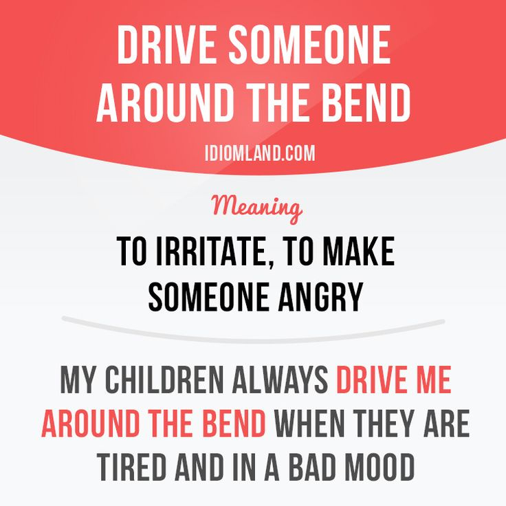"""""""Drive someone around the bend"""" means """"to irritate, to make someone angry"""".Example: My children always drive me around the bend when they are tired and in a bad mood."""