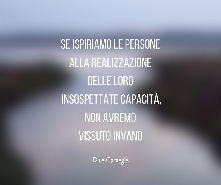 Se ispiriamo le persone alla realizzazione delle loro insospettate capacità, non avremo vissuto invano. Dale #Carnegie  #blog #citazioni #quotes #motivation #aboutlife