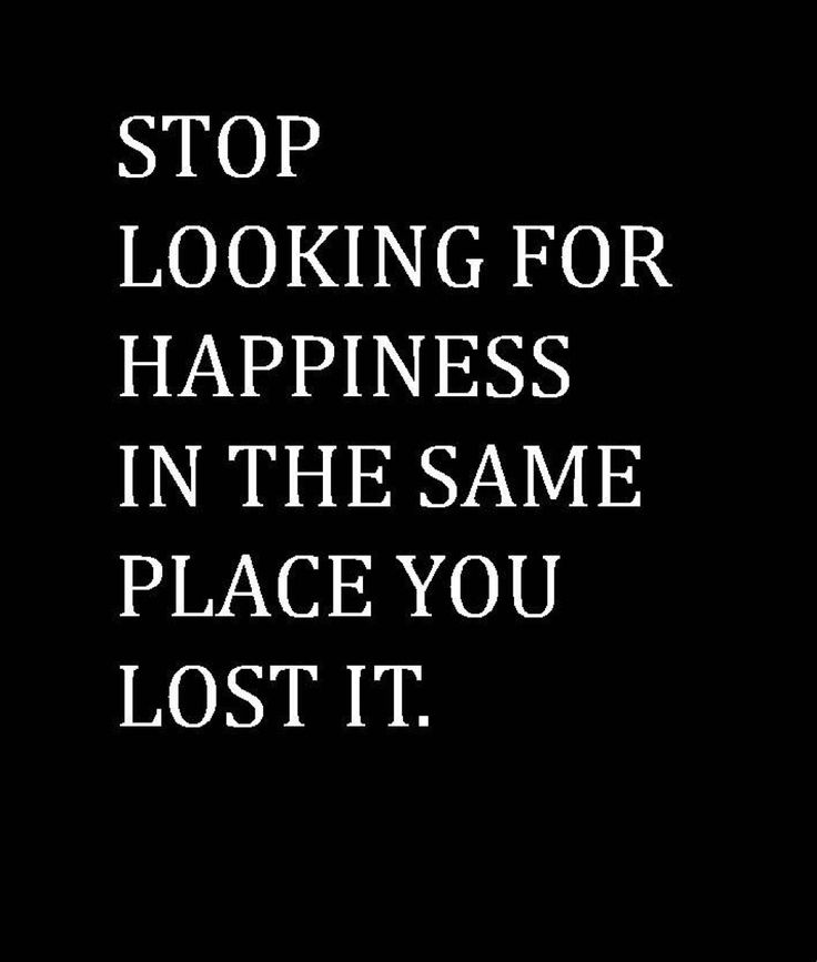 You cannot find happiness in the same place where you lost it.  It's not a ring.