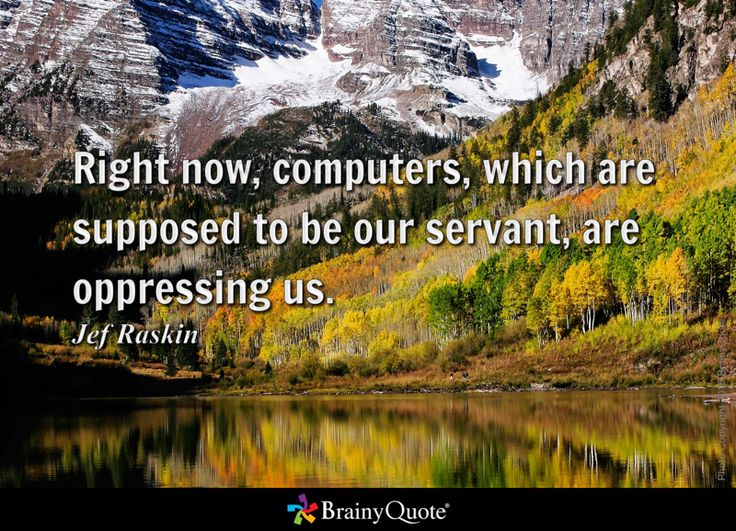 Right now, computers, which are supposed to be our servant, are oppressing us. - Jef Raskin