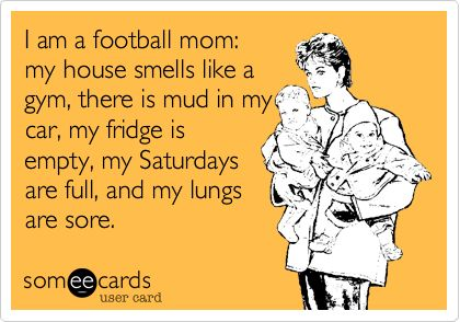 I am a football mom: my house smells like a gym, there is mud in my car, my fridge is empty, my Saturdays are full, and my lungs are sore.