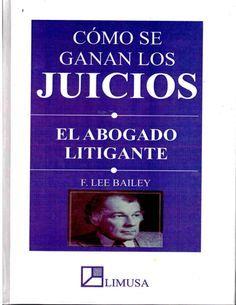 COMO SE GANAN LOS JUICIOS  EL ABOGADO LITIGANTE  F.LEE BAILEY.