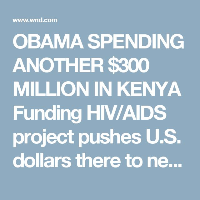 OBAMA SPENDING ANOTHER $300 MILLION IN KENYA Funding HIV/AIDS project pushes U.S. dollars there to new heights