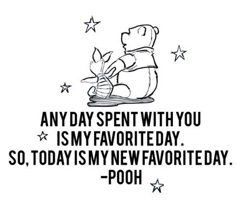 """Any day spent with you is my favorite day. So, today is my new favorite day. "" - Pooh   Cute best friend Quotes."