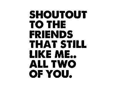 Shoutout to the friends that still like me....all two of you