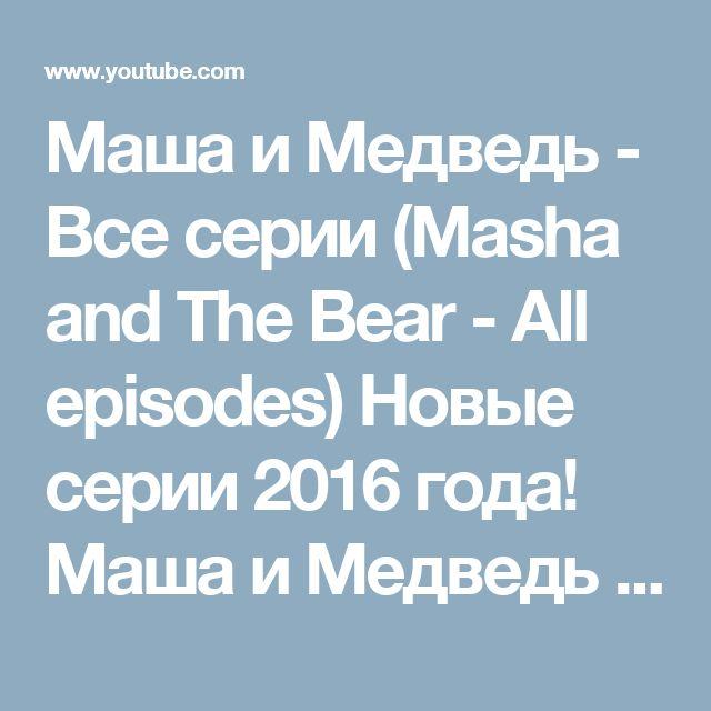 Маша и Медведь - Все серии (Masha and The Bear - All episodes) Новые серии 2016 года! Маша и Медведь Все серии подряд! - YouTube