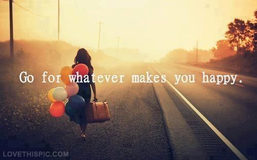 Go for whatever makes you happy life quotes quotes quote happy life inspirational motivational life lessons