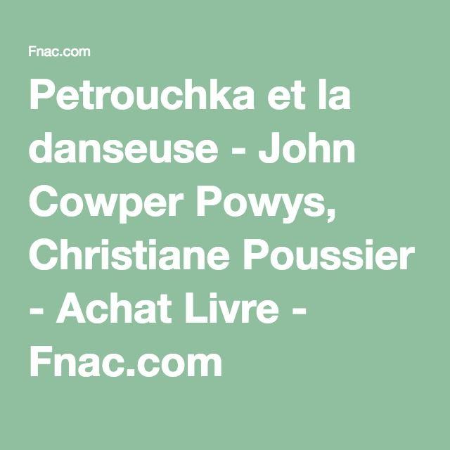 Petrouchka et la danseuse - John Cowper Powys, Christiane Poussier - Achat Livre - Fnac.com