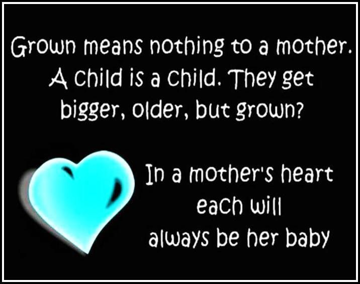 Grown means nothing to a mother. A child is a child. They get bigger, older, but grown? In a mother's heart each will always be her baby.