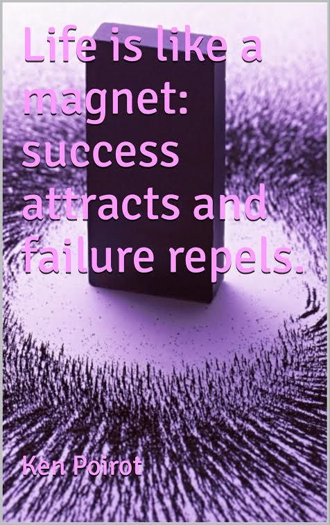 """Life is like a magnet: success attracts and failure ..."