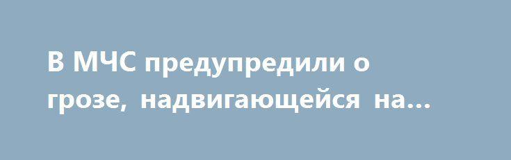 В МЧС предупредили о грозе, надвигающейся на Москву https://apral.ru/2017/07/12/v-mchs-predupredili-o-groze-nadvigayushhejsya-na-moskvu.html  Сегодня, 12 июня, представители МЧС предупреждают о надвигающейся на Москву грозе с ливнями и возможным градом. Непогода начнется на протяжении юлижайшего часа. Спасатели напоминают, что во время бури не стоит проходить близко к рекламным щитам, прятаться от дождя под деревьями, ведь ожидаются резкие порывы ветра, 15-20 метров в секунду.Во время…