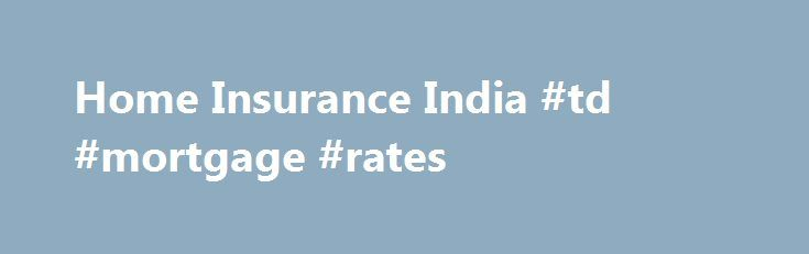 Home Insurance India #td #mortgage #rates http://mortgages.remmont.com/home-insurance-india-td-mortgage-rates/  #property insurance calculator # Home Insurance Policy A home is a place, which provides you the warmth and peace that one looks forward to at the end of a hard day's work. However, our home can also be threatened with … Continue reading →