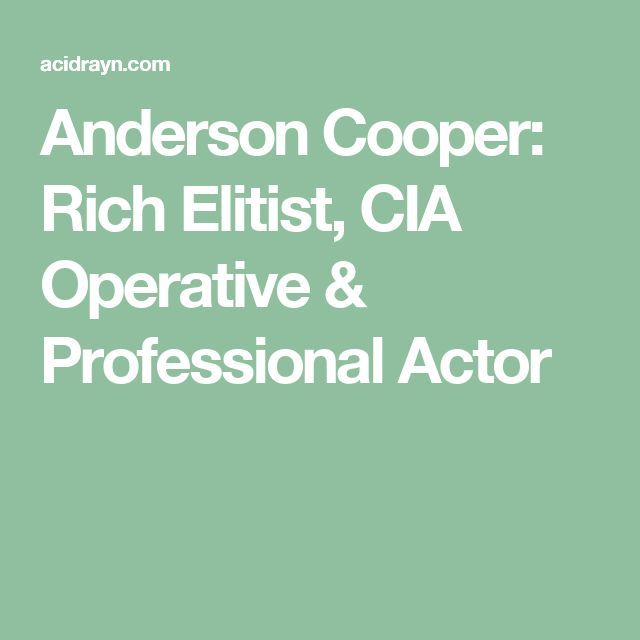Anderson Cooper: Rich Elitist, CIA Operative & Professional Actor