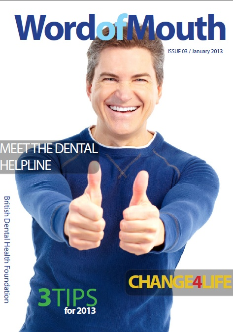 The British Dental Health Foundation's digital magazine: 'Word of mouth', Issue 3. Featuring: Meet the dental helpline, 3 tips for 2013, Change4Life and more: http://www.dentalhealth.org/uploads/download/resourcefiles/download_114_1_Jan_Issue_FINAL.pdf