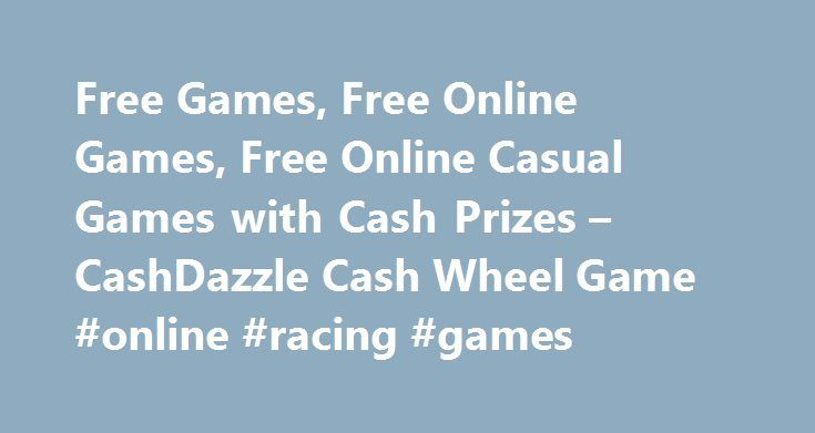 Free Games, Free Online Games, Free Online Casual Games with Cash Prizes – CashDazzle Cash Wheel Game #online #racing #games http://game.remmont.com/free-games-free-online-games-free-online-casual-games-with-cash-prizes-cashdazzle-cash-wheel-game-online-racing-games/  www.cashdazzle.com gives you the chance to win every day by playing your favorite games and entering sweepstakes! The more you play, the more chances you have to win! Join our games community and challenge your friends and…