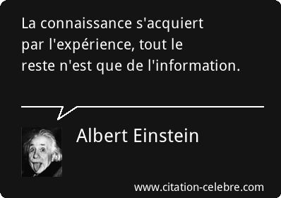La connaissance s'acquiert par l'expérience, tout le reste n'est que de l'information.