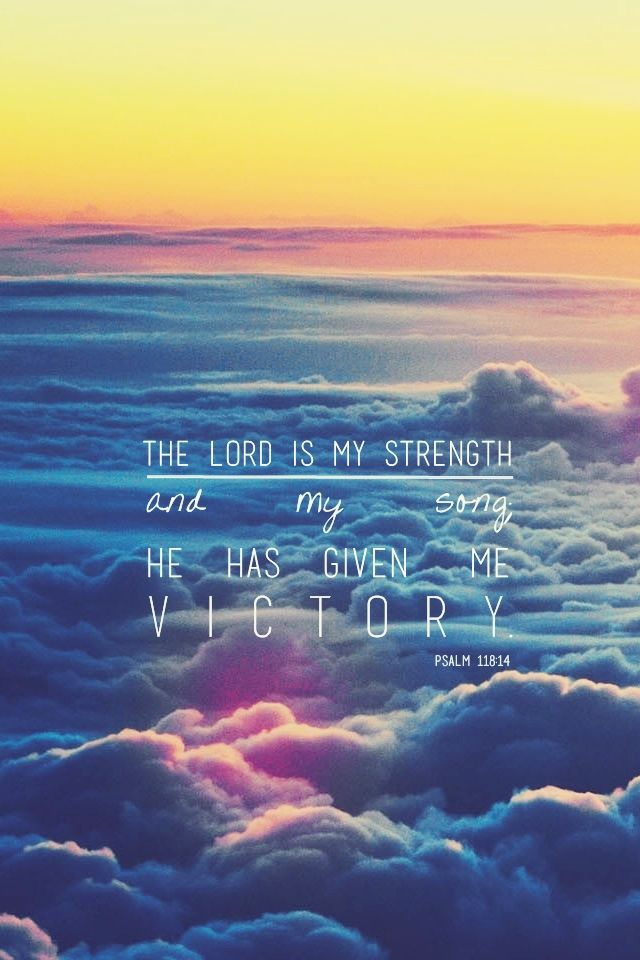 The Lord is my strength and my song. He has given me victory... Psalm 118:14