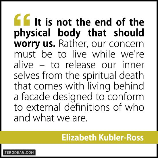 """It is not the end of the physical body that should worry us. Rather, our concern must be to live while we're alive–to release our inner selves from the spiritual death that comes with living behind a facade designed to conform to external definitions of who and what we are."" – Elizabeth Kubler-Ross"