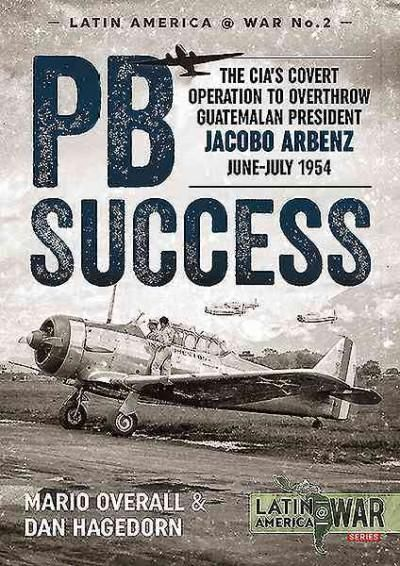 Pbsuccess: The Cia's Covert Operation to Overthrow Guatemalan President Jacobo Arbenz June-july 1954