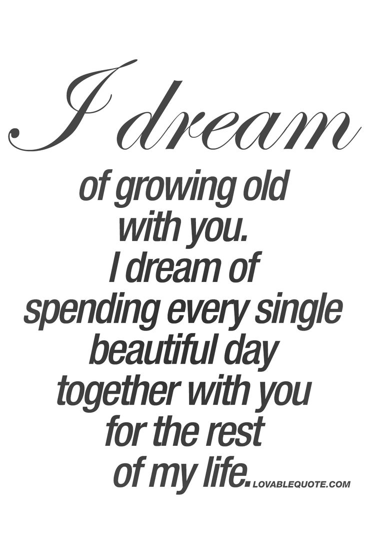 I dream of growing old with you I dream of spending every single beautiful day Love You Quotes