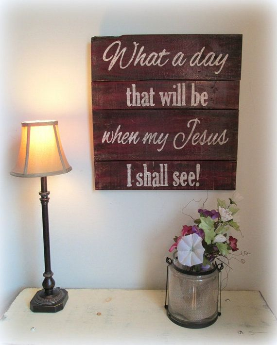 What a Day that will be when my Jesus I shall see! Inspiration Wood Sign ~ by Country Akers on Etsy ~ $60