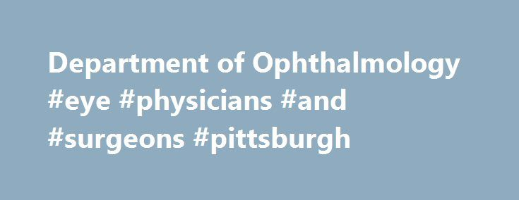 Department of Ophthalmology #eye #physicians #and #surgeons #pittsburgh http://jamaica.nef2.com/department-of-ophthalmology-eye-physicians-and-surgeons-pittsburgh/  # Message from the Chairman: In accepting the positions of Chairman of the University of Pittsburgh School of Medicine Department of Ophthalmology and director of the UPMC Eye Center, I have discovered that one of the most exciting aspects is the opportunity to interact across the entire spectrum of the field. In a typical week…