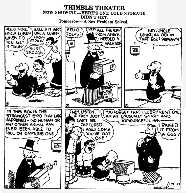"""1929 - """"Popeye the sailor"""" first appeared in Elzie Crisler Segar's daily strip """"Thimble Theater"""", which revolved around Olive Oyl's family and had been running for 10 years before the one-eyed sailor man showed up. You wouldn't know it today, but Segar's Popeye was an IP juggernaut and by most accounts considered to be an even bigger property than Mickey Mouse."""