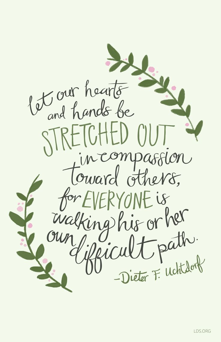 Let our hearts and hands be stretched out in compassion toward others, for everyone is walking his or her own difficult path. – Dieter F. Uchtdorf https://www.seniorly.com/resources/articles/the-eight-best-quotes-on-aging