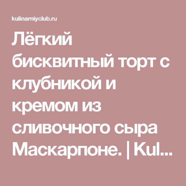 Лёгкий бисквитный торт с клубникой и кремом из сливочного сыра Маскарпоне. | KulinarniyClub.ru