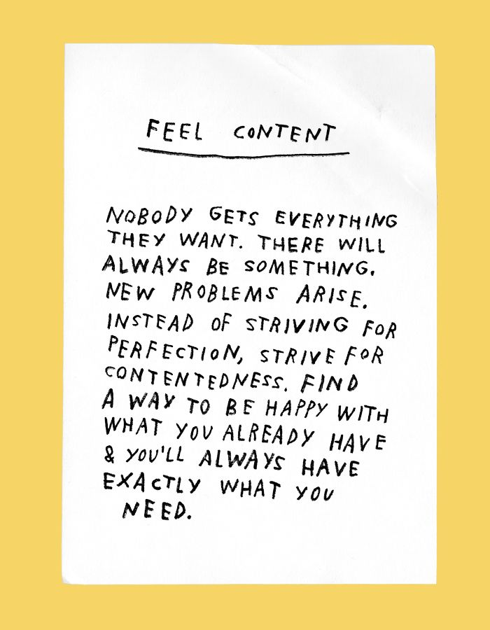 feel content: nobody gets everything they want. there will always be something. new problems arise. instead of striving for perfection, strive for contentedness. find a way to be happy with what you already have and youll always have exactly what you need.